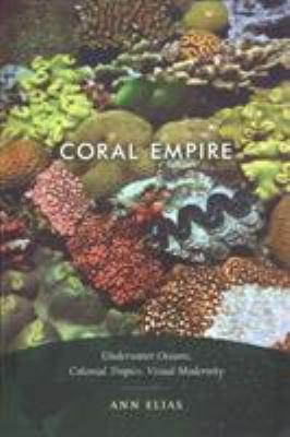 Coral Empire: Underwater Oceans, Colonial Tropics, Visual Modernity