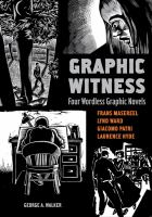 Graphic witness: four wordless graphic novels by Frans Masereel, Lynd Ward, Giacomo Patri, Laurence Hyde