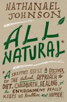 All natural: a skeptic's quest to discover if the natural approach to diet, childbirth, healing, and the environment really keeps us healthier and happier