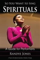 So You Want to Sing Spirituals: A Guide for Performers by Randye Jones