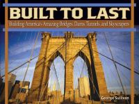 Built to Last: Building America's Amazing Bridges, Dams, Tunnels, and Skyscrapers