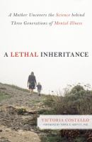 A Lethal Inheritance : A Mother Uncovers the Science Behind Three Generations of Mental Illness