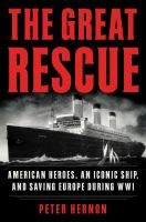 The Great Rescue : American Heroes, an Iconic Ship, and Saving Europe During WWI