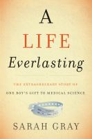 A Life Everlasting : The Extraordinary Story of One Boy's Gift to Medical Science