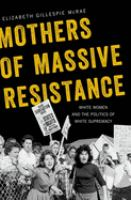 Mothers of massive resistance : white women and the politics of white supremacy