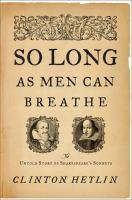 So Long as Men Can Breathe : The Untold Story of Shakespeare's Sonnets