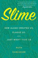 Slime : How Algae Created Us, Plague Us, and Just Might save Us