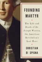 Founding Martyr : the Life and Death of Dr. Joseph Warren, the American Revolution's Lost Hero
