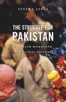 The struggle for Pakistan : a Muslim homeland and global politics