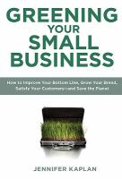 Greening Your Small Business : How to Improve Your Bottom Line, Grow Your Brand, Satisfy Your Customers--And Save the Planet