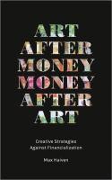 Art after money, money after art : creative strategies against financialization