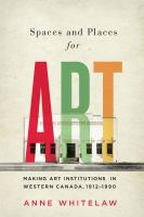 Spaces and places for art : making art institutions in Western Canada, 1912-1990
