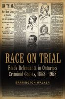 Race on trial : black defendants in Ontario's criminal courts, 1858-1958