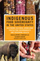 Indigenous food sovereignty in the United States : restoring cultural knowledge, protecting environments, and regaining health