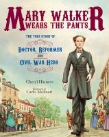 Mary Walker wears the pants : the true story of the doctor, reformer, and Civil War hero / Cheryl Harness ; illustrated by Carlo Molinari.