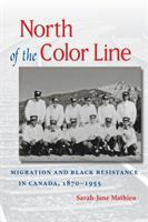 North of the color line : migration and Black resistance in Canada, 1870-1955