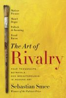 The Art of Rivalry : Four Friendships, Betrayals, and Breakthroughs in Modern Art