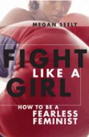 Fight like a girl : how to be a fearless feminist