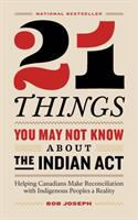 21 things you may not know about the Indian Act : helping Canadians make reconciliation with Indigenous Peoples a reality