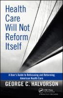 Health Care Will Not Reform Itself : A User's Guide to Refocusing and Reforming American Health Care
