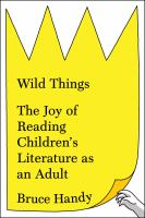 Wild Things : The Joy of Reading Children's Literature as an Adult