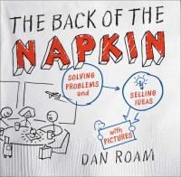The Back of the Napkin : Solving Problems and Selling Ideas with Pictures