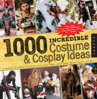 1,000 Incredible Costume and Cosplay Ideas : a Showcase of Creative Characters from Anime, Manga, Video Games, Movies, Comics, and More