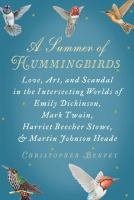 A Summer of Hummingbirds: Love, Art, and Scandal in the Intersecting Worlds of Emily Dickinson, Mark Twain, Harriet Beecher Stowe, and Martin Johnson