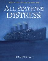 All Stations! Distress!: April 15, 1912, the Day the Titanic Sank