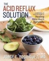 The Acid Reflux Solution : A Cookbook and Lifestyle Guide for Healing Heartburn Naturally