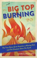 Big Top Burning: The Story of an Arsonist, a Missing Girl, and the Greatest Show on Earth